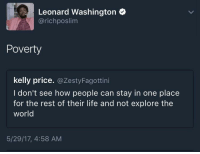<p>Not til the FAFSA comes in 💸 (via /r/BlackPeopleTwitter)</p>: Leonard Washington  @richposlim  Poverty  kelly price. @ZestyFagottini  I don't see how people can stay in one place  for the rest of their life and not explore the  world  5/29/17, 4:58 AM <p>Not til the FAFSA comes in 💸 (via /r/BlackPeopleTwitter)</p>