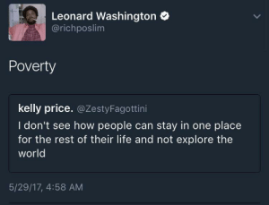 Not til the FAFSA comes in 💸: Leonard Washington  @richposlim  Poverty  kelly price. @ZestyFagottini  I don't see how people can stay in one place  for the rest of their life and not explore the  world  5/29/17, 4:58 AM Not til the FAFSA comes in 💸