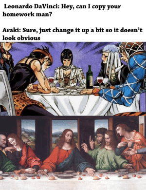Too obvious..: Leonardo DaVinci: Hey, can I copy your  homework man?  Araki: Sure, just change it up a bit so it doesn't  look obvious Too obvious..