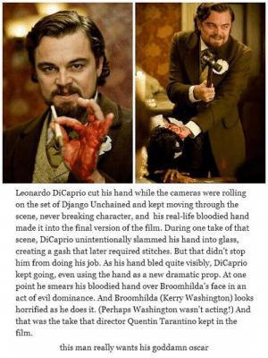 lolzandtrollz:  This Is Why He Is The Best: Leonardo DiCaprio cut his hand while the cameras were rolling  on the set of Django Unchained and kept moving through the  scene, never breaking character, and his real-life bloodied hand  made it into the final version of the film. During one take of that  scene, DiCaprio unintentionally slammed his hand into glass,  creating a gash that later required stitches. But that didn't stop  him from doing his job. As his hand bled quite visibly, DiCaprio  kept going, even using the hand as a new dramatic prop. At one  point he smears his bloodied hand over Broomhilda's face in an  act of evil dominance. And Broomhilda (Kerry Washington) looks  horrified as he does it. (Perhaps Washington wasn't acting!) And  that was the take that director Quentin Tarantino kept in the  film  this man really wants his goddamn oscar lolzandtrollz:  This Is Why He Is The Best