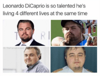 """Look at this man go. Update: I should've put """"at once"""" why have the meme gods forsaken me. Damn it all to heck.: Leonardo DiCaprio is so talented he's  living 4 different lives at the same time  IG: The Funny Introvert Look at this man go. Update: I should've put """"at once"""" why have the meme gods forsaken me. Damn it all to heck."""