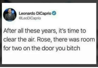 "Bitch, Leonardo DiCaprio, and Memes: Leonardo DiCaprio  @LeoDiCaprio  After all these years, it's time to  clear the air. Rose, there was room  for two on the door you bitch <p>I can die peacefully now via /r/memes <a href=""https://ift.tt/2HEAxtU"">https://ift.tt/2HEAxtU</a></p>"