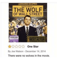 The Wolf of Wall Street: LEONARDO DiCAPRIO  MARTIN SCORSESE  THE WOLF  OF WALL STREET  GOLDEN GLOBE WINNER  BEST ACTOR  One Star  By Joe Watson-December 14, 2014  There were no wolves in the movie.
