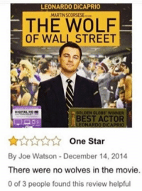 Angry react only: LEONARDO DiCAPRIO  MARTINSCORSESE.rem  THE WOLF  OF WALL STREET  DIOITAL  GOLDEN GLOBE WINNER  BEST ACTOR  LEONARDO DiCAPRIO  One Star  By Joe Watson December 14, 2014  There were no wolves in the movie.  0 of 3 people found this review helpful Angry react only