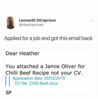 Beef, Date, and Email: Leonardo DiCaprisun  @Heatherrnab  Applied for a job and got this email back  Dear Heather  You attached a Jamie Oliver for  Chilli Beef Recipe not your CV.  Application date: 05/02/2015  CV file: Chilli Beef.docx  SP 😂