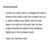 College, Dad, and Memes: leonkumquat  when my dad was in college he had a  friend who told a girl he'd take her on  a date unlike any other she'd ever  been on and so he took her to the  supermarket to watch the lobsters  fighting in the lobster tank  they're married now