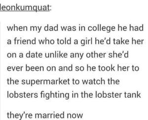 College, Dad, and Date: leonkumquat:  when my dad was in college he had  a friend who told a girl he'd take her  on a date unlike any other she'd  ever been on and so he took her to  the supermarket to watch the  lobsters fighting in the lobster tank  they're married now I took her to a supermarket. I dont know why but I had to start it somewhere
