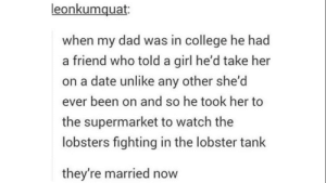 Unique dating experience via /r/wholesomememes https://ift.tt/2YZO5K7: leonkumquat  when my dad was in college he had  a friend who told a girl he'd take her  on a date unlike any other she'd  ever been on and so he took her to  the supermarket to watch the  lobsters fighting in the lobster tank  they're married now Unique dating experience via /r/wholesomememes https://ift.tt/2YZO5K7