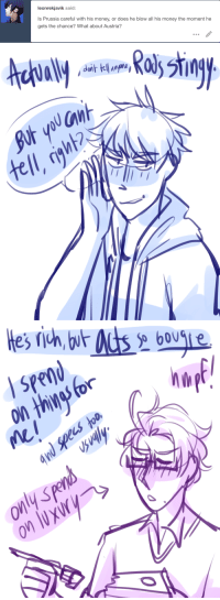 ask-art-student-prussia:  Gilbert spends relatively smart. He only spends more on like.. things for Roderich and things for himself, and lives off of base necessity. Roderich buys what he needs and just leaves it for like 20 years and buys a bunch of fancy shit. his parents give him a lot anyway so..: leonrekjavik said:  Is Prussia careful with his money, or does he blow all his money the moment he  gets the chance? What about Austria?   nh  tell ask-art-student-prussia:  Gilbert spends relatively smart. He only spends more on like.. things for Roderich and things for himself, and lives off of base necessity. Roderich buys what he needs and just leaves it for like 20 years and buys a bunch of fancy shit. his parents give him a lot anyway so..