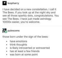 Friends, Memes, and Shit: leopharry  I have decided on a new constellation. I call it  The Bees. If you look up at the night sky and  see all those sparkly dots, congratulations. You  see The Bees. I have just made astrology  10000x easier, you're welcome.  quiescens  those born under the sign of the bees:  . have emotions  think thoughts  is likely introverted or extroverted  has at least a few friends  was born at some point Thank you all for your support on the promos thing. I swear I wont be obnoxious with it and I'll try to find some good shit for yall 👌🏼