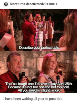 Patience is key: leoreturns-deactivated20110811  Describe your perfect date  That's a tough one. I'd have to say April 25th.  Because its not too hot and not too cold.  All you need is a light jacket  I have been waiting all year to post this. Patience is key