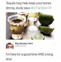 Bones, Funny, and Memes: lequila may help keep your bones  strong, study says abc7.la/2poc7rf  Big Spooky Vert  BlvckGrip  I'm here for a good time AND a long  time dm this to someone that now has strong bones