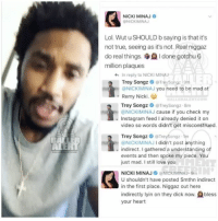 Ballerific Comment Creepin -- 🌾👀🌾 nickiminaj treysongz commentcreepin: LER  NICKI MINAJ  BNICKIMINAJ  Lol. Wut u SHOULD b saying is that it's  not true, seeing as it's not. Real niggaz  do real things.  I done gotchu6  million plaques  In reply to NICKI MINA  Trey Songz G Treysongz 9m  GNICKIMINAJ you need to be mad at  Remy Nicki.  Trey Songz  Treysongz.8m  ONICKIMINAJ cause if you check my  Instagram feed l already denied it on  video so words didn't get misconstrued.  Trey Songz  Treysongz 1m  @NICKIMINAJI didn't post anything  indirect. I gathered a understanding o  events and then spoke my piece. You  just mad. I still love you  NICKI MINAJ GNicKIMINAJ 9m  U shouldn't have posted Smthn indirect  in the first place. Niggaz out here  indirectly lyin on they dick now.  bless  your heart Ballerific Comment Creepin -- 🌾👀🌾 nickiminaj treysongz commentcreepin