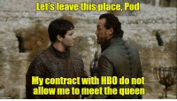 Bronn deserves better! https://t.co/aoNHanKuMI: Lers leave this place, Pod  My contract with HBO do not  allow me to meet the queen Bronn deserves better! https://t.co/aoNHanKuMI