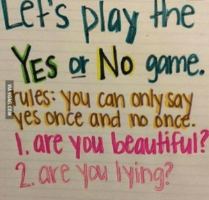 Beautiful, The Game, and Game: Lers  play  the  YES or No gme  ules: you can only sa  es once and no once  1.are you beautiful?  2.ore yu lying? Lets Play the Game