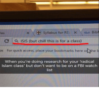 "Chill, Fbi, and Isis: les  Syllabus for REL X 4A Bibl  C 1 0, ISIS (but chill this is for a class)  os For quick access, place your bookmarks here o she  When you're doing research for your 'radical  Islam class' but don't want to be on a FBI watch  list <p>When your doing your assignment but its on ISIS via /r/memes <a href=""http://ift.tt/2DP3f5f"">http://ift.tt/2DP3f5f</a></p>"