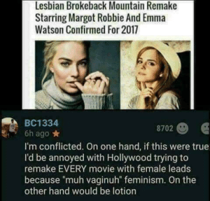 """On the one hand via /r/funny https://ift.tt/2Os9HWf: Lesbian Brokeback Mountain Remake  Starring Margot Robbie And Emma  Watson Confirmed For 2017  BC1334  8702  6h ago*  I'm conflicted. On one hand, if this were true  I'd be annoyed with Hollywood trying to  remake EVERY movie with female leads  because """"muh vaginuh"""" feminism. On the  other hand would be lotion On the one hand via /r/funny https://ift.tt/2Os9HWf"""