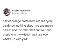 "College, Dude, and Omg: lesbian mothman  @verysmallriver  half of college professors are like ""you  can know nothing about me except my  name"" and the other half are like ""and  that's why my wife left me! anyway  what's up with y'all"" Me: omg I'm gonna be so late (I walk in, the professor walking in after me) Professor: fuck dude you too?"