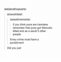 Chill, Crime, and Puns: lesbianathogwarts:  snow whitest  seasalt memories:  If you think puns are harmless  remember that puns got Mercutio  killed and as a result 5 other  people  Every crime must have a  punishment  Did you just Chill