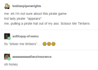 "Ass, Tumblr, and Game: lesbianpiperwrights  me: eh i'm not sure about this pirate game  hot lady pirate: ""appears  me, pulling a pirate hat out of my ass: Scissor Me Timbers  soliloquy-of-nemo  Its ""shiver me timbers""  aaaaaaaaaaalianzinsurance  oh honey Gay Pirates"
