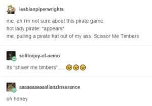 "Ass, Game, and Pirates: lesbianpiperwrights  me: eh i'm not sure about this pirate game  hot lady pirate: ""appears*  me, pulling a pirate hat out of my ass: Scissor Me Timbers  soliloquy-of-nemo  Its ""shiver me timbers.  aaaaalianzinsurance  aaaa  oh honey Gay Pirates"
