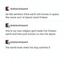 God, Memes, and Earth: lesbianshepard  do flat earthers thin earth still moves in space  like some sort of planet sized frisbee  lesbianshepard  this is my new religion god made the frisbee-  earth and then just tossed us into the abyss  lesbianshepard  the world ends when his dog catches it The Earth Is Hexagonal