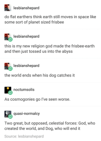 God, Earth, and Space: lesbianshepard  do flat earthers think earth still moves in space like  some sort of planet sized frisbee  lesbianshepard  this is my new religion god made the frisbee earth  and then just tossed us into the abyss  lesbianshepard  the world ends when his dog catches it  noctumsolis  As cosmogonies go I've seen worse  quasi-normalcy  Two great, but opposed, celestial forces: God, who  created the world, and Dog, who will end it  Source: lesbianshepard