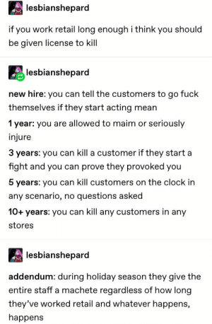 : lesbianshepard  if you work retail long enoughi think you should  be given license to kill  lesbianshepard  new hire: you can tell the customers to go fuck  themselves if they start acting  mean  seriously  1 year: you are allowed to maim or  injure  3 years: you can kill a customer if they start a  fight and you can prove they provoked you  5 years: you can kill customers on the clock in  questions asked  any scenario,  no  10+years: you can kill any customers in any  stores  lesbianshepard  addendum: during holiday  season they give the  entire staff a machete regardless of how long  they've worked retail and whatever happens,  happens