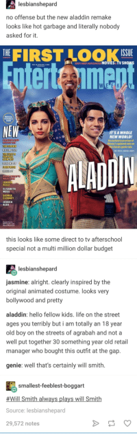 I dont like prejudging movies other than transformers 5, but yeah, this looks like its going to be bad: lesbianshepard  no offense but the new aladdin remake  looks like hot garbage and literally nobody  asked for it.  THE|  FIRST LOOK  ISSUE  2019'S MOST ANTICIPATED MOVIES TV SHOw  nterteimen  MAGICAL  DOUBLEE  SSUE  NEW  T'S A WHOLE  NEW WORLDI  An exclusive preview of  s updated take on  THE CROWN  KILLING EVE  THETAST  the classic genle tale.  DIN  EU  SPIN-O  DEADWOOD  HELLBOY  NEXT  JORDAN  PEELE  ELISABETH  MOSS  GEORGE  CLOONEY  JESSICA  ALBA  Mena Massoud  this looks like some direct to tv afterschool  special not a multi million dollar budget  lesbianshepard  asmine: alright. clearly inspired by the  original animated costume. looks very  bollywood and pretty  aladdin: hello fellow kids. life on the street  ages you terribly but i am totally an 18 year  old boy on the streets of agrabah and not a  well put together 30 something year old retail  manager who bought this outfit at the gap.  genie: well that's certainly will smith.  smallest-feeblest-boggart  #Will Smith always plays will Smith  Source: lesbianshepard  29,572 notes I dont like prejudging movies other than transformers 5, but yeah, this looks like its going to be bad