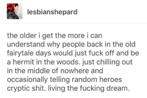 Fucking, Shit, and Fuck: lesbianshepard  the older i get the more i can  understand why people back in the old  fairytale days would just fuck off and be  a hermit in the woods. just chilling out  in the middle of nowhere and  occasionally telling random heroes  cryptic shit. living the fucking dream. A viable career choice