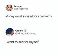 Dank, Money, and 🤖: Lesego  @LesegoPase  Money won't solve all your problems  Cream  @Nino_deRosario  I want to see for myself