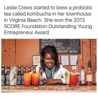 kombucha: Leslie Crews started to brew a probiotic  tea called kombucha in her townhouse  in Virginia Beach. She won the 2013  SCORE Foundation Outstanding Young  Entrepreneur Award  Artenden lesUe
