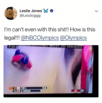 Lol, Shit, and Relatable: Leslie JonesWN *  @Lesdoggg  I'm can't even with this shit!! How is this  legal!!! @NBCOlympics @Olympics  EAT AN AMA INa LOL sound on!! @nbcolympics