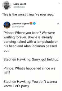 <p>He&rsquo;s in a better place now. (via /r/BlackPeopleTwitter)</p>: Leslie Lee IIl  @leslieleeii  This is the worst thing I've ever read  Charlotte Clymer^  @cmclymer  Prince: Where you been? We were  waiting forever. Bowie is already  dancing naked with a lampshade on  his head and Alan Rickman passe  out.  Stephen Hawking: Sorry, got held up  Prince: What's happened since we  left?  Stephen Hawking: You don't wanna  know. Let's party <p>He&rsquo;s in a better place now. (via /r/BlackPeopleTwitter)</p>