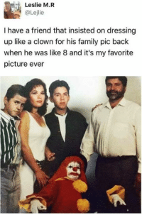 Memes, 🤖, and Clown: Leslie M.R  I have a friend that insisted on dressing  up like a clown for his family pic back  when he was like 8 and it's my favorite  picture ever