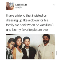 Family, Life, and Memes: Leslie M.R  @Lejlie  I have a friend that insisted on  dressing up like a clown for his  family pic back when he was like 8  and it's my favorite picture ever I've never respected something more in my life.
