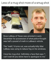 "Definitely, Funny, and Love: Less of a mug shot more of a smug shot  Ross LeBeau of Texas was arrested in early  December for possession of what police thought  was half a pound of meth in LeBeau's vehicle.  The ""meth,"" it turns out, was actually kitty litter  LeBeau was using to reduce fog on his windows.  I love his mug shot. Definitely a face that says ""I  can't wait till you idiots have to apologize to me."" Sprinkle some kitty litter on him and let's get out of here 