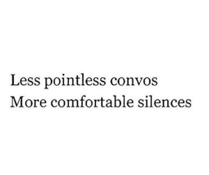 Comfortable, More, and Pointless: Less pointless convos  More comfortable silences