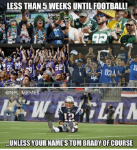 Just a friendly reminder: LESS THAN WEEKS UNTIL FOOTBALL!  @NFL MEMES  UNLESS YOURINAMESTOMBRADYOFCOURSE Just a friendly reminder