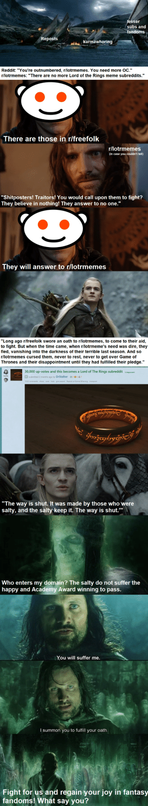 """Happy Friday: lesser  subs ann  fandoms  Reposts  karmawhoring  Reddit: """"You're outnumbered, r/lotrmemes. You need more OC.""""  r/lotrmemes: """"There are no more Lord of the Rings meme subreddits.""""  There are those in r/freefolk  r/lotrmemes  (in case you couldn't tell)  """"Shitposters! Traitors! You would call upon them to fight?  They believe in nothing! They answer to no one.""""  They will answer to r/lotrmemes  """"Long ago r/freefolk swore an oath to r/lotrmemes, to come to their aid,  to fight. But when the time came, when r/lotrmeme's need was dire, they  fled, vanishing into the darkness of their terrible last season. And so  r/lotrmemes cursed them, never to rest, never to get over Game of  Thrones and their disappointment until they had fulfilled their pledge.""""  30,000 up-votes and this becomes a Lord of The Rings subreddit (imgur.com  147k  submitted 3 months ago by DrStalker3 637  1522 comments share save hide give award Repost or Karma Whoring crosspost  mcrgypT  chooza  Jeadors  """"The way is shut. It was made by those who were  salty, and the salty keep it. The way is shut.""""  Who enters my domain? The salty do not suffer the  happy and Academy Award winning to pass.  You will suffer me.  I summon you to fulfill your oath.  Fight for us and regain your joy in fantasy  fandoms! What say you? Happy Friday"""