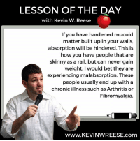 Mucoid: LESSON OF THE DAY  with Kevin W. Reese  If you have hardened mucoid  matter built up in your walls,  absorption will be hindered. This is  how you have people that are  skinny as a rail, but can never gain  weight. would bet they are  experiencing malabsorption. These  people usually end up with a  chronic illness such as Arthritis or  Fibromyalgia.  WWW. KEVINWREESE. com