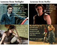 buffy: Lessons from Twilight:Lessons from Buffy:  Hey Buff, you  need me to bust  in and save you  at the last  minute?  you,  manipulate you,  physicalily abuse you,  treat you like an  incompetent child,  and eontemplate  killing you regularly.  That's okay, I will No, thanks. Let me  just internalize just slice this  your abuse as my misogynistic  fault. After all  bastard in half,  starting with his  ou're a man so  u must be right balls first.  Then we can snuggle.