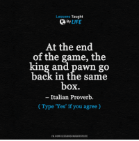 <3: Lessons Taught  By  LIFE  At the end  of the game, the  king and pawn go  back in the same  box.  Italian Proverb  Type 'Yes' if you agree)  FB.COM/LESSONSTAUGHTBYLIFE <3