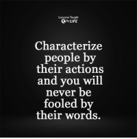 <3: Lessons Taught  By LIFE  Characterize  people by  their actions  and you will  never be  fooled by  their words. <3