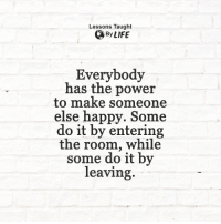 <3: Lessons Taught  By LIFE  Everybody  has the power  to make someone  else happy. Some  do it by entering  the room, while  some do it by  leaving. <3