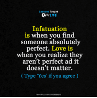 <3: Lessons Taught  By  LIFE  Infatuation  is when you find  Someone absolutely  perfect. Love is  when you realize they  aren't perfect ad it  doesn't matter.  Type 'Yes' if you agree  FB.COM/LESSONSTAUGHTBYLIFE <3