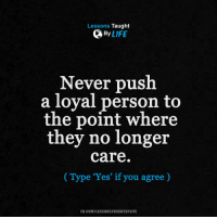 """Life, Memes, and fb.com: Lessons Taught  By  LIFE  Never push  a loyal person to  the point where  they no longer  care  Type """"Yes' if you agree  FB.COM/LESSONSTAUGHTBYLIFE <3"""