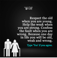 <3: Lessons Taught  By LIFE  Respect the old  when you are young  Help the weak when  you are strong. Confess  the fault when you are  wrong. Because one day  in life you will be old,  weak and wrong.  Type 'Yes' if you agree. <3