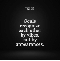 <3: Lessons Taught  By LIFE  Souls  recognize  each other  by vibes  not by  appearances. <3