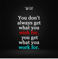 <3: Lessons Taught  By LIFE  You don't  always get  what you  wish for  you get  what you  work for. <3